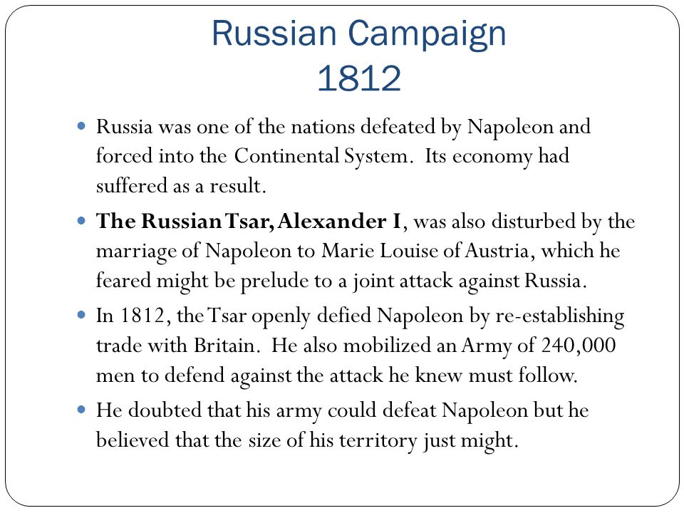 Russian Campaign 1812 Russia was one of the nations defeated by Napoleon and forced into the Continental System. Its economy had suffered as a result.