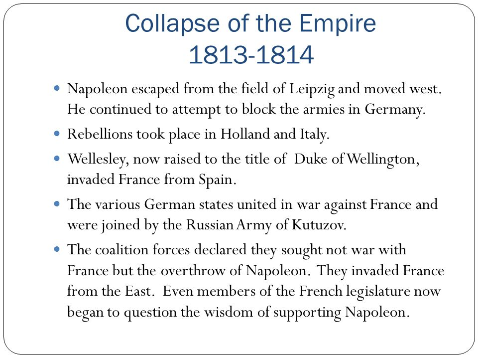 Collapse of the Empire 1813-1814 Napoleon escaped from the field of Leipzig and moved west. He continued to attempt to block the armies in Germany. Re