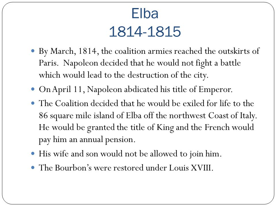 Elba 1814-1815 By March, 1814, the coalition armies reached the outskirts of Paris. Napoleon decided that he would not fight a battle which would lead