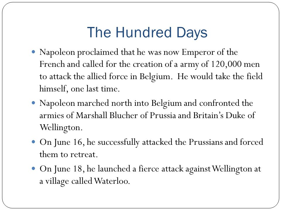 The Hundred Days Napoleon proclaimed that he was now Emperor of the French and called for the creation of a army of 120,000 men to attack the allied f