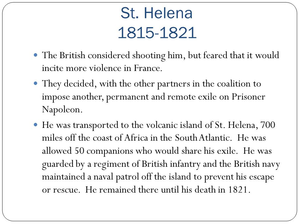 St. Helena 1815-1821 The British considered shooting him, but feared that it would incite more violence in France. They decided, with the other partne