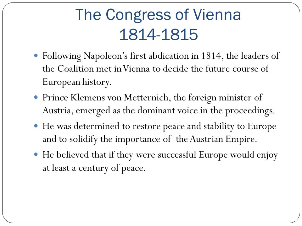 The Congress of Vienna 1814-1815 Following Napoleon's first abdication in 1814, the leaders of the Coalition met in Vienna to decide the future course