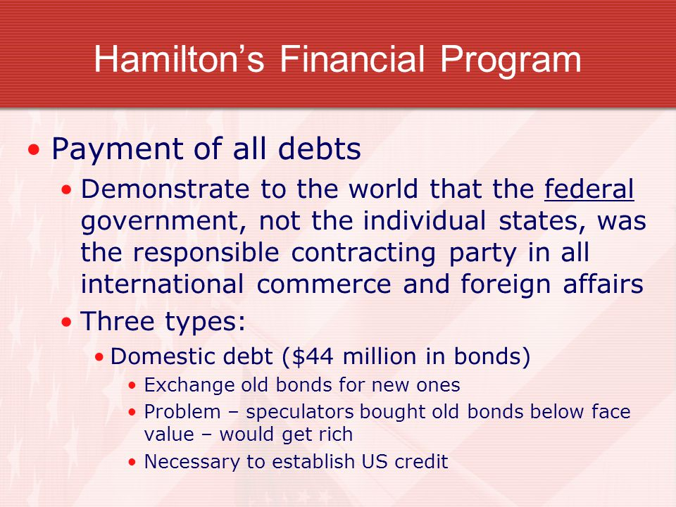 Hamilton's Financial Program Payment of all debts Demonstrate to the world that the federal government, not the individual states, was the responsible