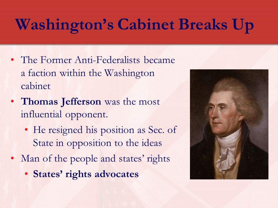 Washington's Cabinet Breaks Up The Former Anti-Federalists became a faction within the Washington cabinet Thomas Jefferson was the most influential op