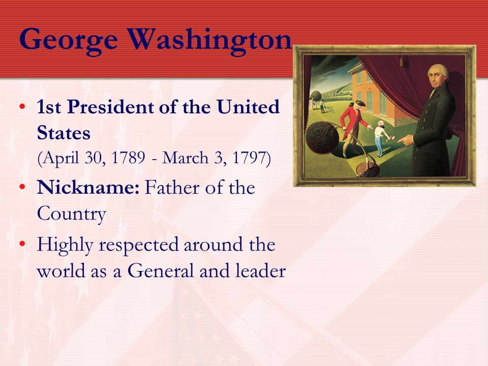 George Washington 1789-1797 Background Fought in French and Indian War Commander in Chief of the Continental Army Presiding Officer at Constitutional Convention Natural leader; seemed almost royal Keen sense of duty Sought no personal power