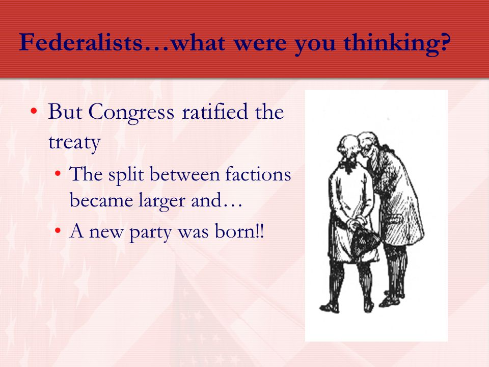 Federalists…what were you thinking? But Congress ratified the treaty The split between factions became larger and… A new party was born!!