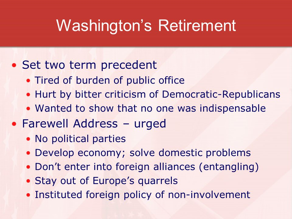 Washington's Retirement Set two term precedent Tired of burden of public office Hurt by bitter criticism of Democratic-Republicans Wanted to show that