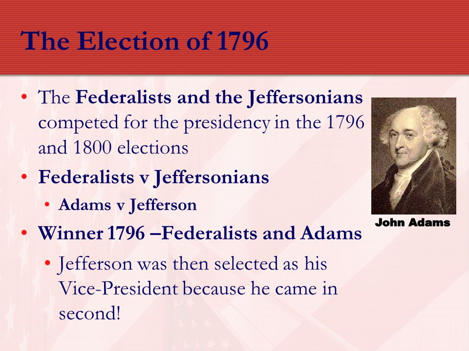 The Election of 1796 The Federalists and the Jeffersonians competed for the presidency in the 1796 and 1800 elections Federalists v Jeffersonians Adam