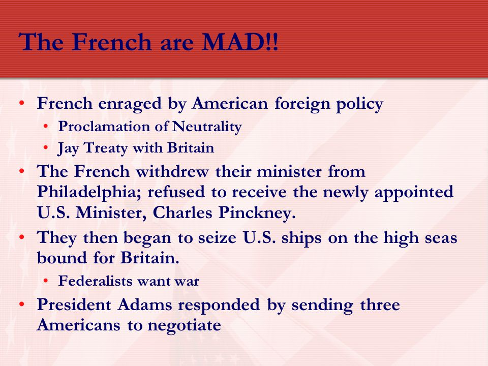 The French are MAD!! French enraged by American foreign policy Proclamation of Neutrality Jay Treaty with Britain The French withdrew their minister f