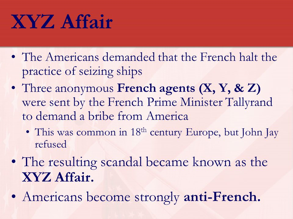 XYZ Affair The Americans demanded that the French halt the practice of seizing ships Three anonymous French agents (X, Y, & Z) were sent by the French