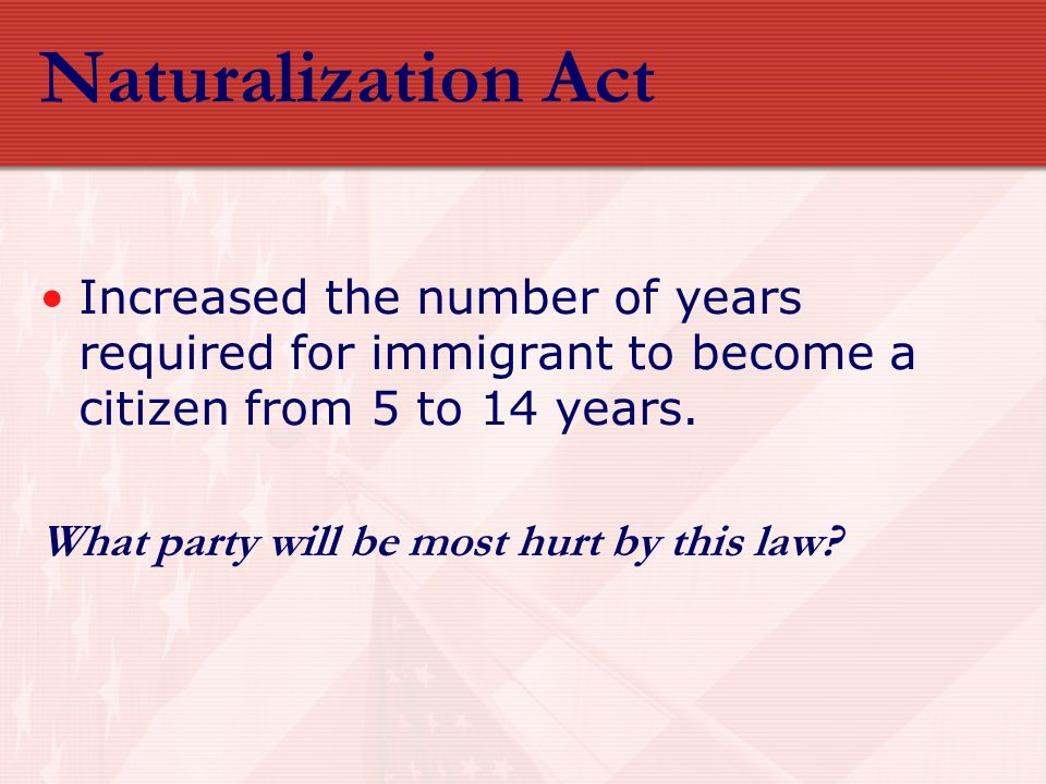 Naturalization Act Increased the number of years required for immigrant to become a citizen from 5 to 14 years. What party will be most hurt by this l