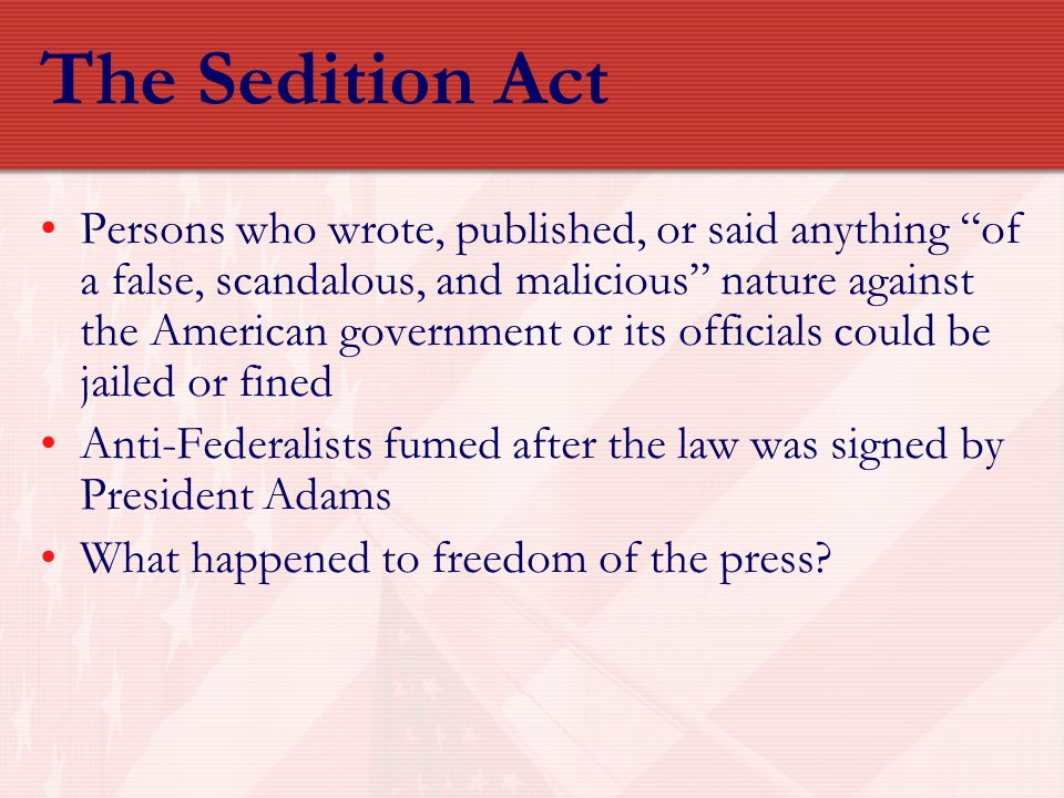 "The Sedition Act Persons who wrote, published, or said anything ""of a false, scandalous, and malicious"" nature against the American government or its"