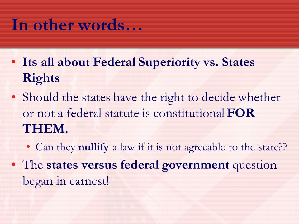 In other words… Its all about Federal Superiority vs. States Rights Should the states have the right to decide whether or not a federal statute is con