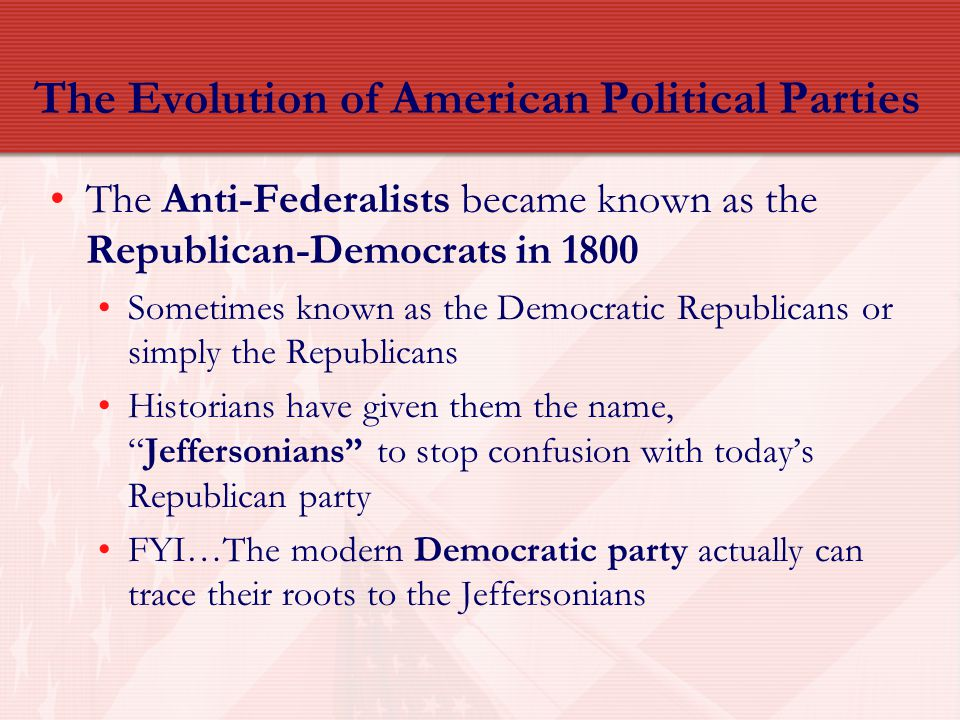 The Evolution of American Political Parties The Anti-Federalists became known as the Republican-Democrats in 1800 Sometimes known as the Democratic Re