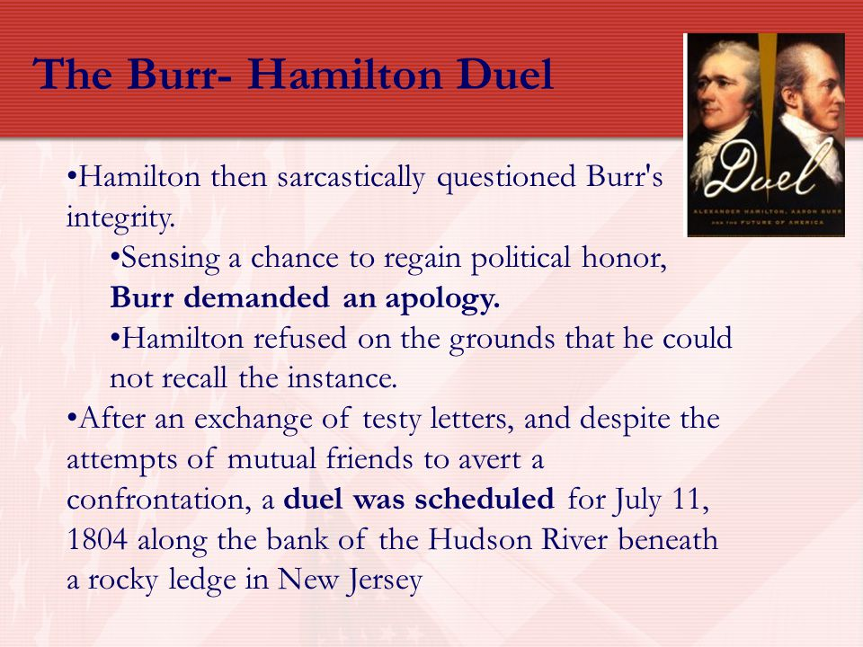 The Burr- Hamilton Duel Hamilton then sarcastically questioned Burr's integrity. Sensing a chance to regain political honor, Burr demanded an apology.