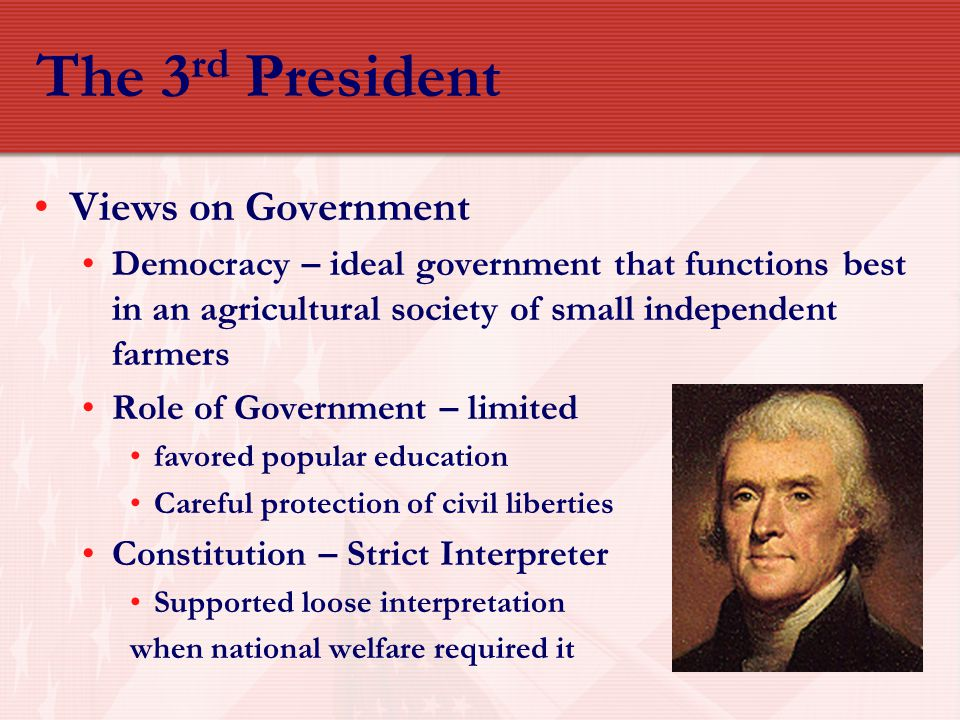 The 3 rd President Views on Government Democracy – ideal government that functions best in an agricultural society of small independent farmers Role o