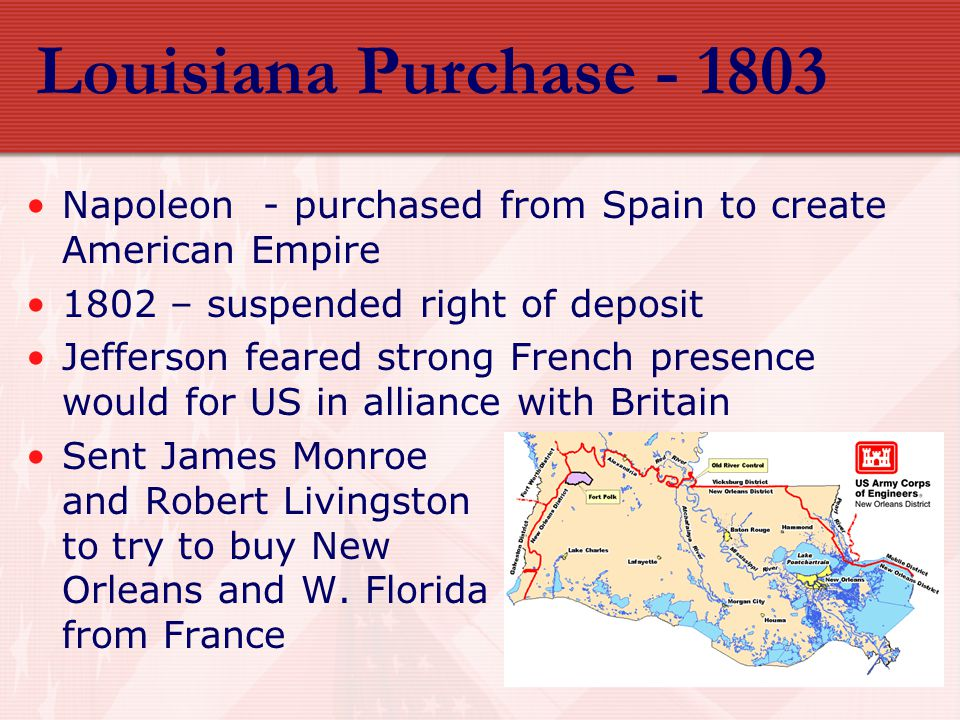 Louisiana Purchase - 1803 Napoleon - purchased from Spain to create American Empire 1802 – suspended right of deposit Jefferson feared strong French p