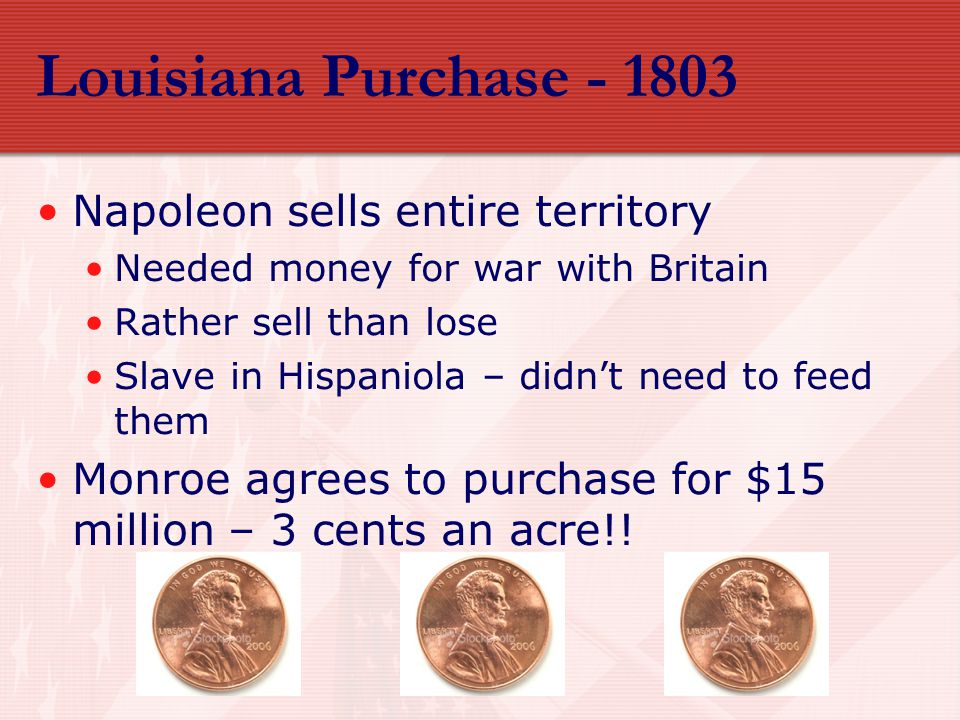 Louisiana Purchase - 1803 Napoleon sells entire territory Needed money for war with Britain Rather sell than lose Slave in Hispaniola – didn't need to