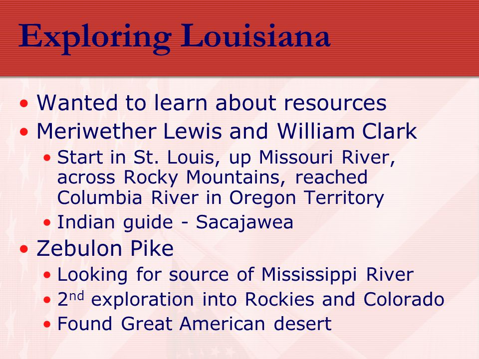 Exploring Louisiana Wanted to learn about resources Meriwether Lewis and William Clark Start in St. Louis, up Missouri River, across Rocky Mountains,