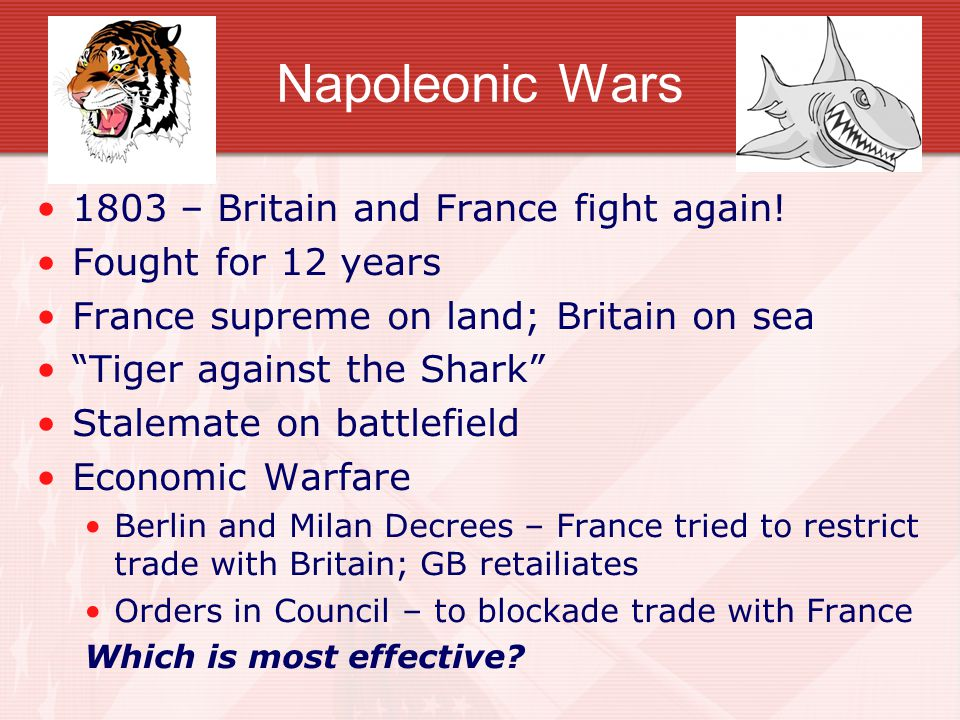 "Napoleonic Wars 1803 – Britain and France fight again! Fought for 12 years France supreme on land; Britain on sea ""Tiger against the Shark"" Stalemate"