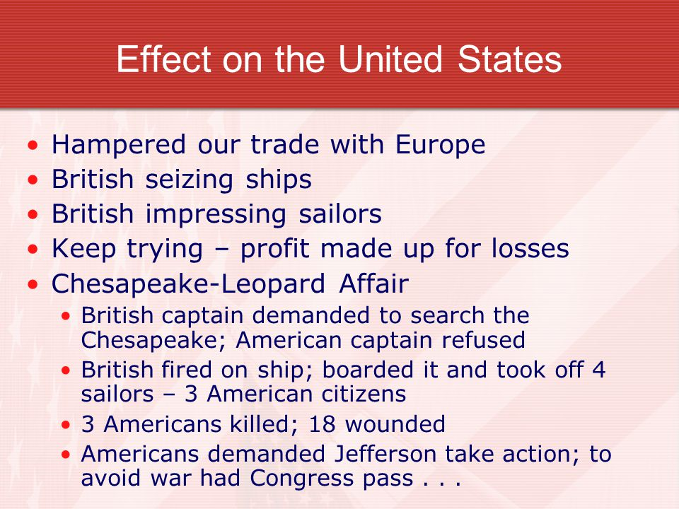 Effect on the United States Hampered our trade with Europe British seizing ships British impressing sailors Keep trying – profit made up for losses Ch