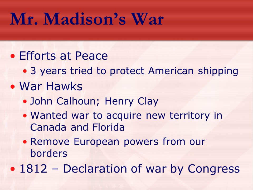 Causes of the War of 1812 Britain's seizure of American ships and impressment of American sailors American resentment of Britain dating back to the Revolution Believed British in Canada were inciting and arming Indians to attack American settlements American ambitions to annex Canada South and West – Favored war; Northeast – oppose to war