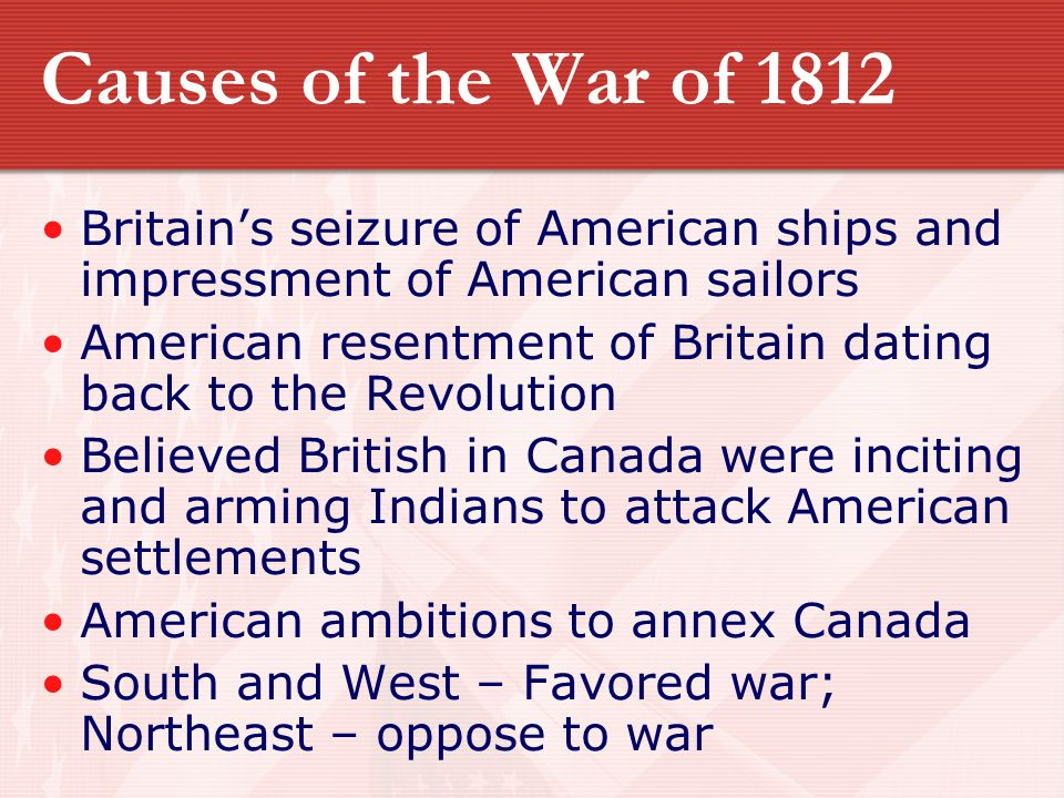 Causes of the War of 1812 Britain's seizure of American ships and impressment of American sailors American resentment of Britain dating back to the Re