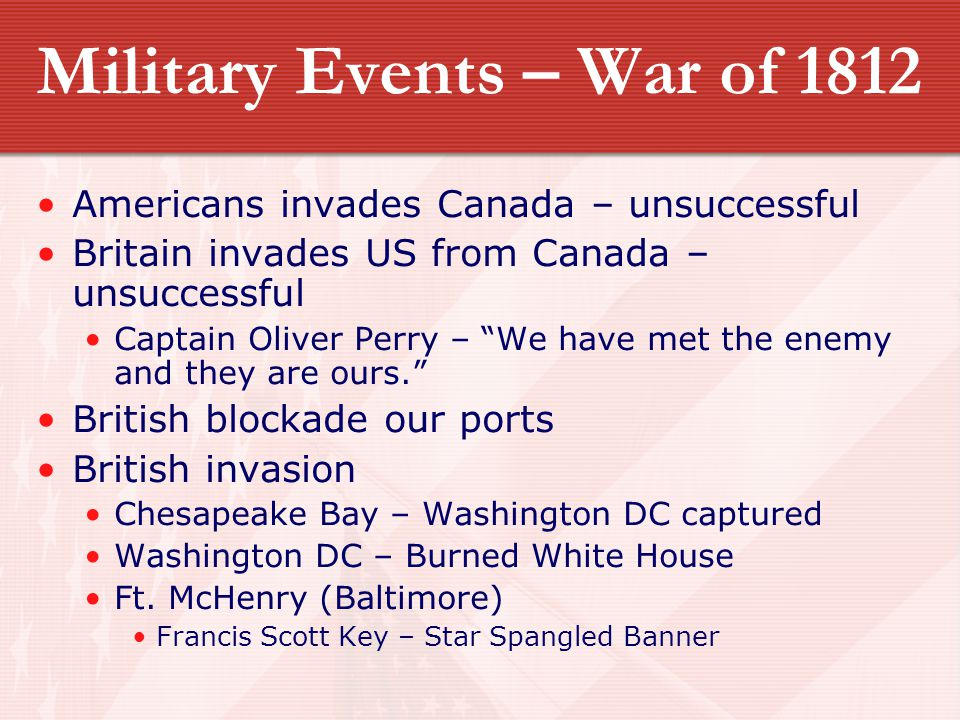 "Military Events – War of 1812 Americans invades Canada – unsuccessful Britain invades US from Canada – unsuccessful Captain Oliver Perry – ""We have me"