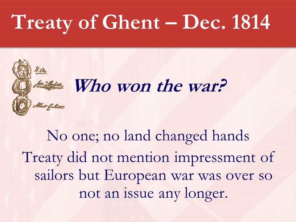 Treaty of Ghent – Dec. 1814 Who won the war? No one; no land changed hands Treaty did not mention impressment of sailors but European war was over so