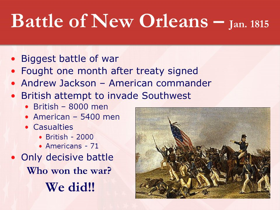 Battle of New Orleans – Jan. 1815 Biggest battle of war Fought one month after treaty signed Andrew Jackson – American commander British attempt to in