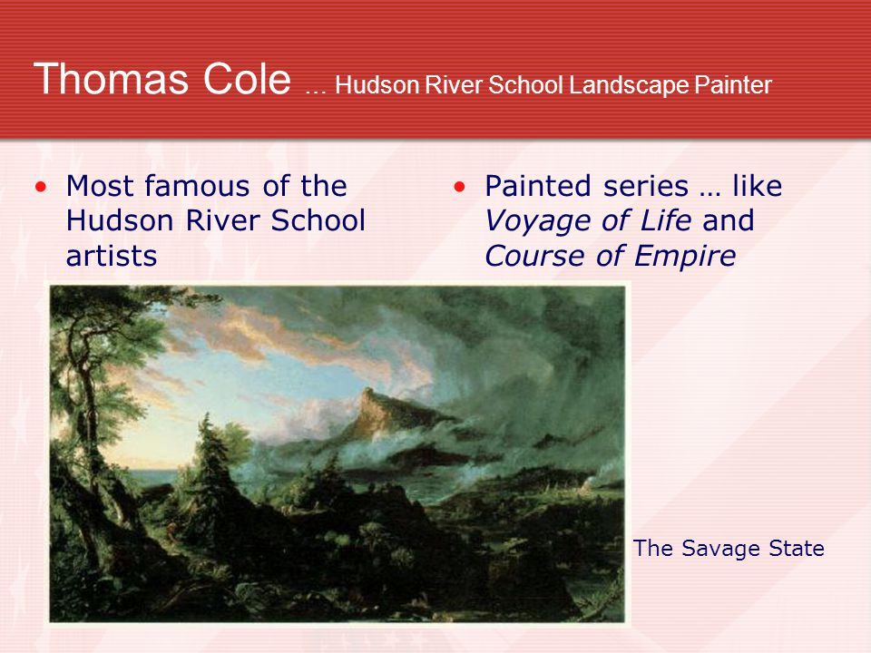 Thomas Cole … Hudson River School Landscape Painter Most famous of the Hudson River School artists Painted series … like Voyage of Life and Course of