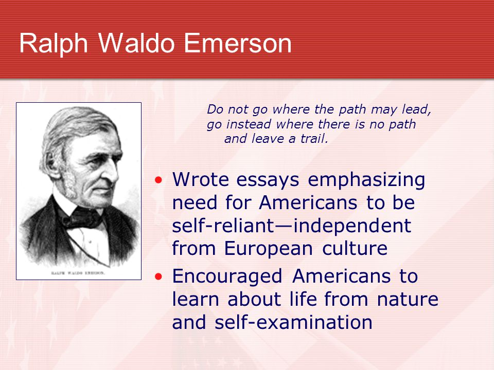 Ralph Waldo Emerson Wrote essays emphasizing need for Americans to be self-reliant—independent from European culture Encouraged Americans to learn abo