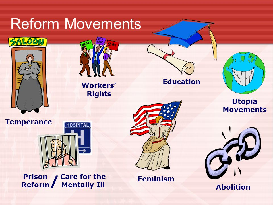 Reform Movements Temperance Workers' Rights Education Utopia Movements Abolition Feminism Prison Reform Care for the Mentally Ill /