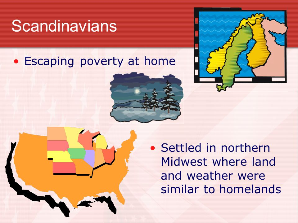 Scandinavians Settled in northern Midwest where land and weather were similar to homelands Escaping poverty at home