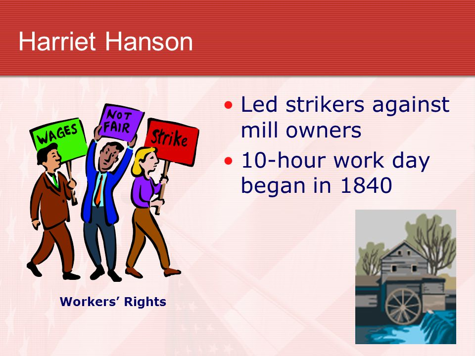 Harriet Hanson Led strikers against mill owners 10-hour work day began in 1840 Workers' Rights