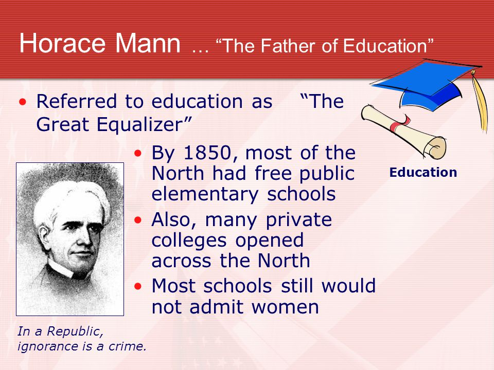 """Horace Mann … """"The Father of Education"""" By 1850, most of the North had free public elementary schools Also, many private colleges opened across the No"""