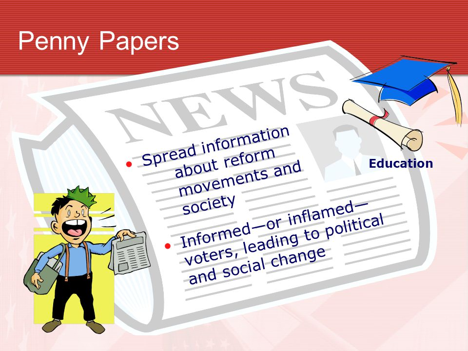 Penny Papers Informed—or inflamed— voters, leading to political and social change Education Spread information about reform movements and society