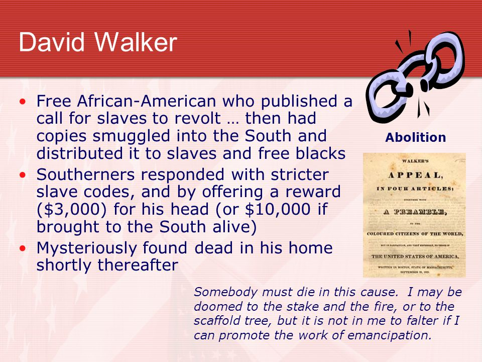 David Walker Free African-American who published a call for slaves to revolt … then had copies smuggled into the South and distributed it to slaves an