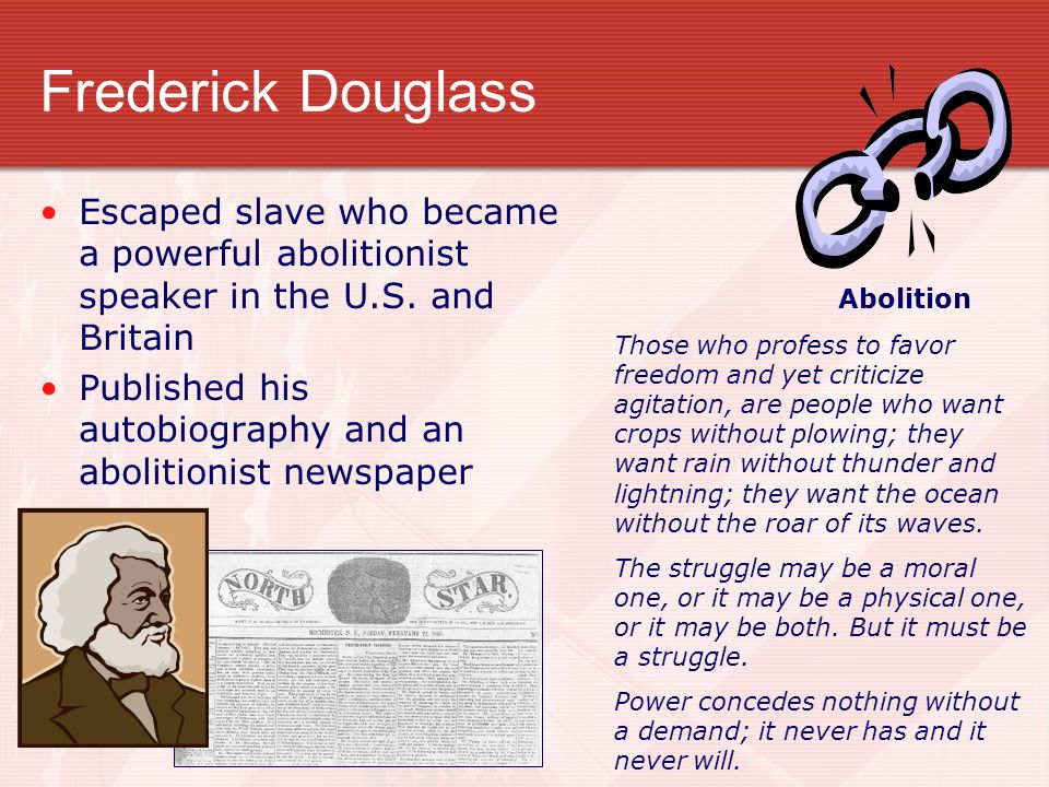 Frederick Douglass Escaped slave who became a powerful abolitionist speaker in the U.S. and Britain Published his autobiography and an abolitionist ne