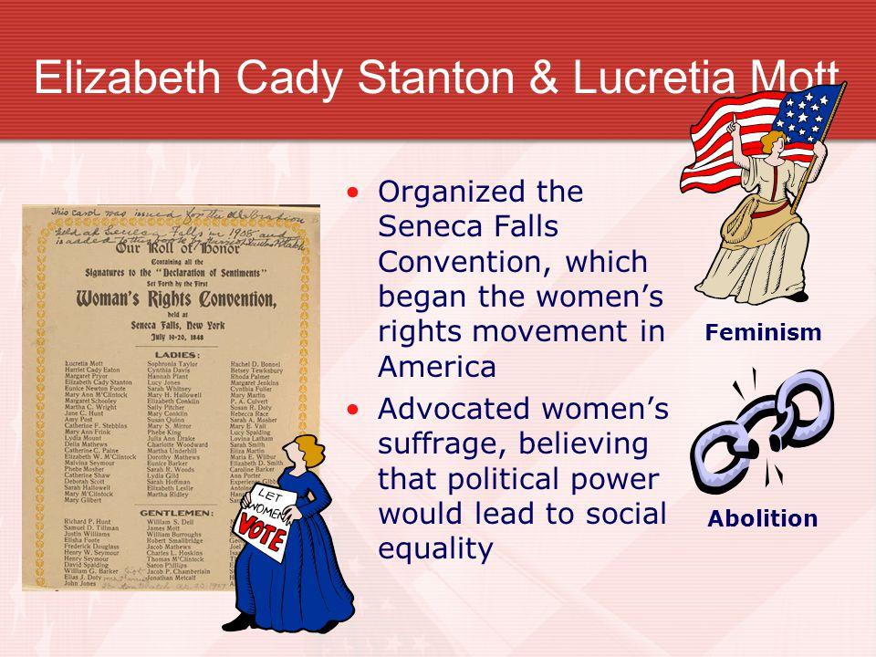 Elizabeth Cady Stanton & Lucretia Mott Organized the Seneca Falls Convention, which began the women's rights movement in America Advocated women's suf