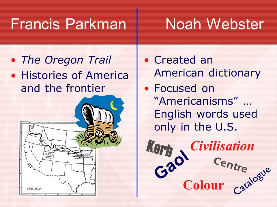 """Francis Parkman Noah Webster The Oregon Trail Histories of America and the frontier Created an American dictionary Focused on """"Americanisms"""" … English"""