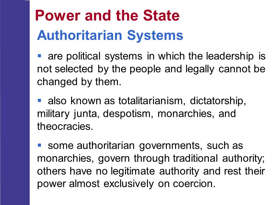 Power and the State Authoritarian Systems  are political systems in which the leadership is not selected by the people and legally cannot be changed