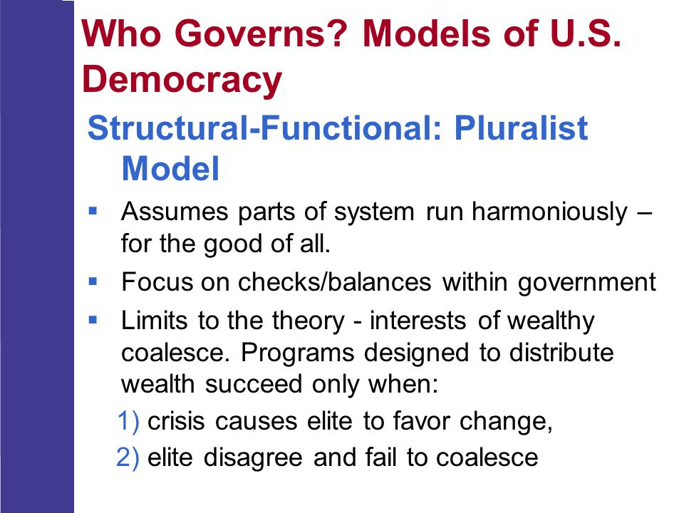 Who Governs? Models of U.S. Democracy Structural-Functional: Pluralist Model  Assumes parts of system run harmoniously – for the good of all.  Focus