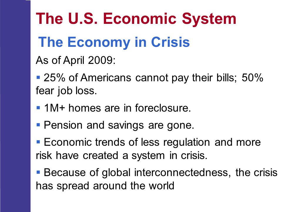 The U.S. Economic System The Economy in Crisis As of April 2009:  25% of Americans cannot pay their bills; 50% fear job loss.  1M+ homes are in fore
