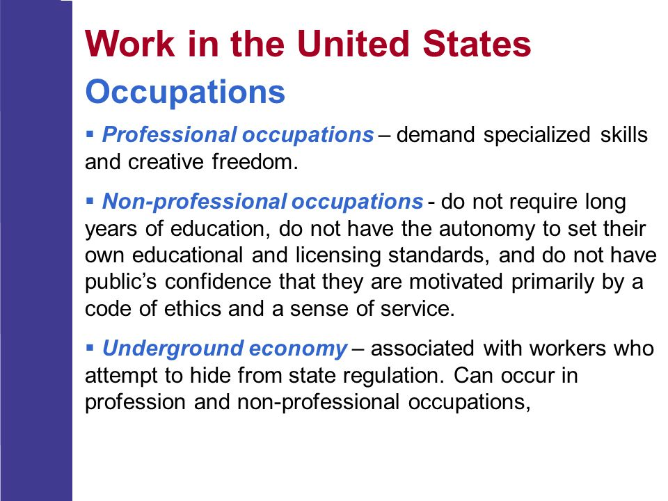 Work in the United States Occupations  Professional occupations – demand specialized skills and creative freedom.  Non-professional occupations - do