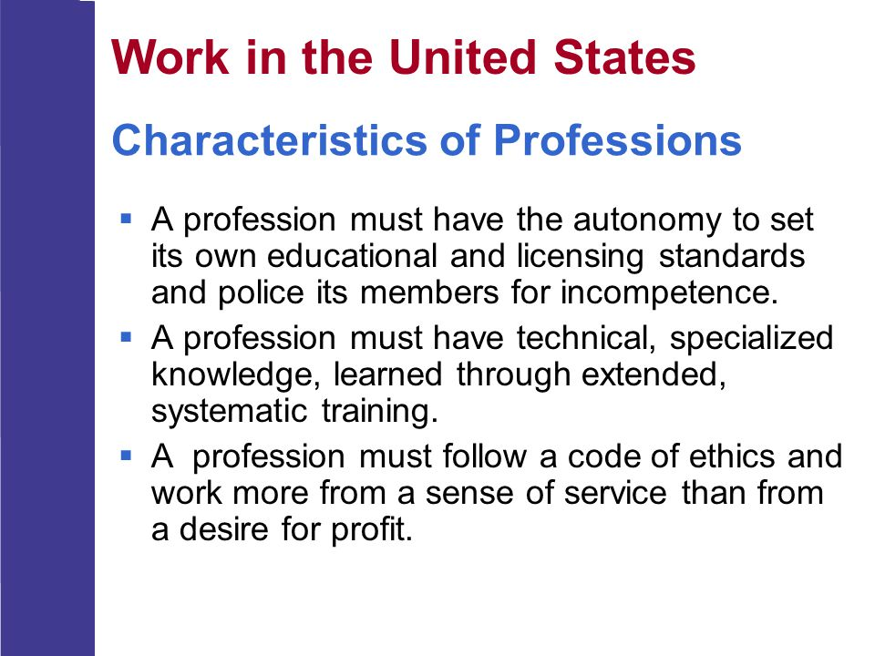 Characteristics of Professions  A profession must have the autonomy to set its own educational and licensing standards and police its members for inc