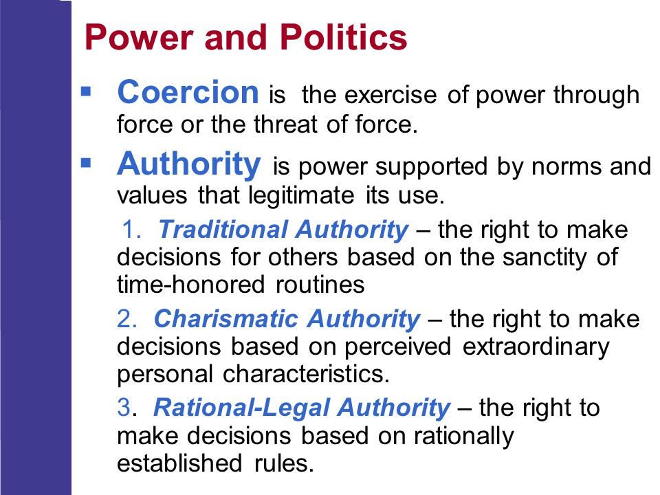 Power and Politics  Coercion is the exercise of power through force or the threat of force.  Authority is power supported by norms and values that l
