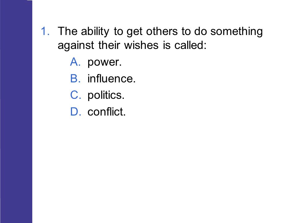1.The ability to get others to do something against their wishes is called: A.power. B.influence. C.politics. D.conflict.