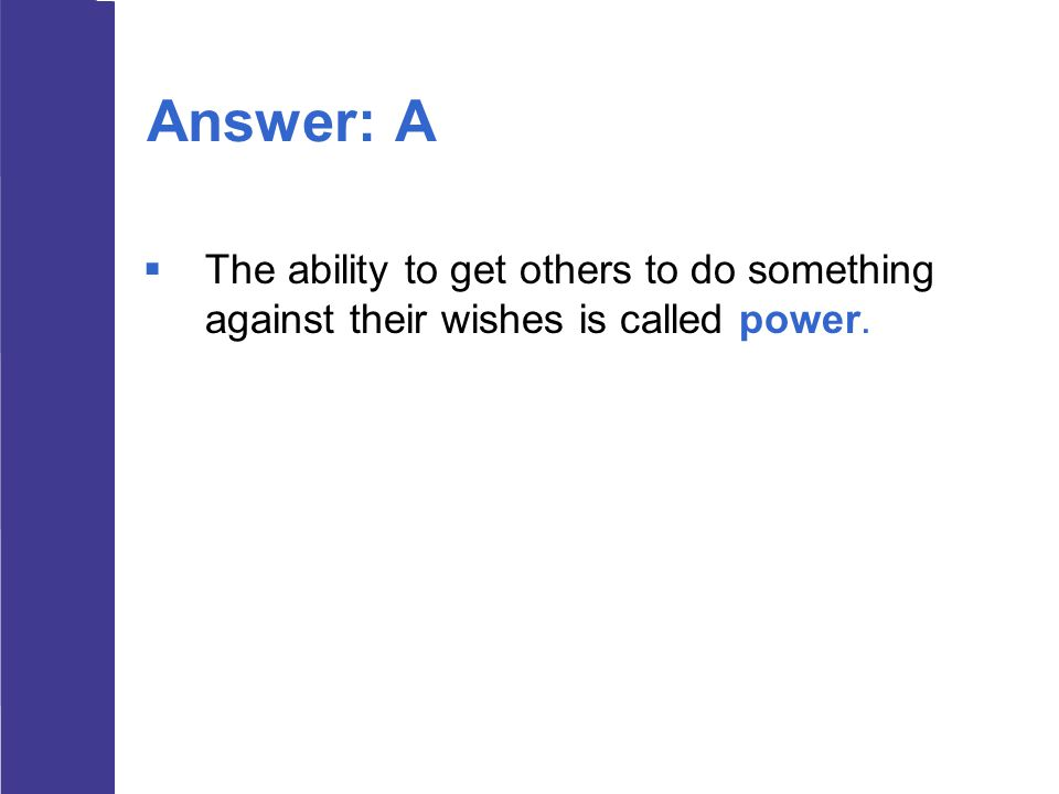 Answer: A  The ability to get others to do something against their wishes is called power.