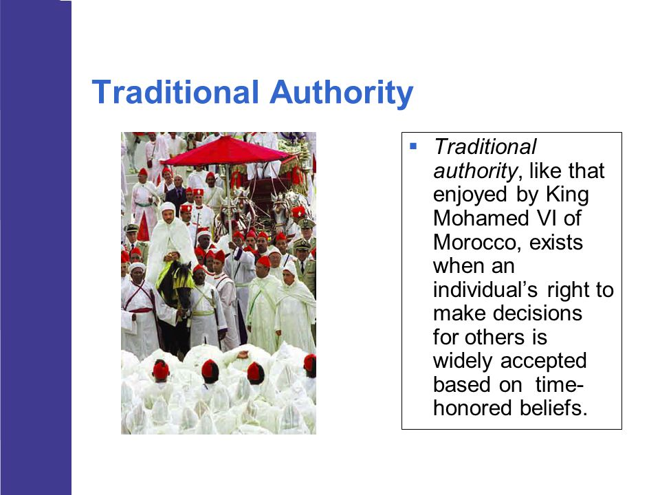 Traditional Authority  Traditional authority, like that enjoyed by King Mohamed VI of Morocco, exists when an individual's right to make decisions fo